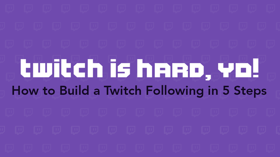 How to Build a Twitch Following: Twitch Is Hard, Yo!